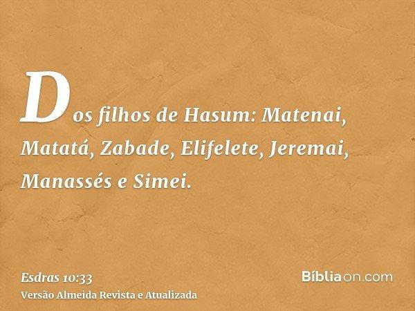 Dos filhos de Hasum: Matenai, Matatá, Zabade, Elifelete, Jeremai, Manassés e Simei.