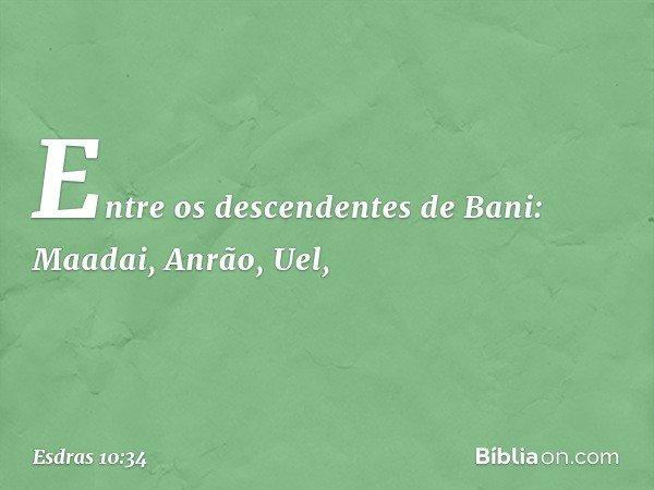 Entre os descendentes de Bani: Maadai, Anrão, Uel, -- Esdras 10:34