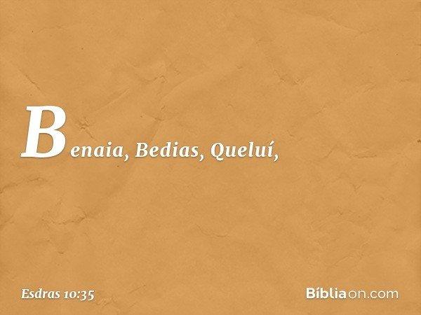 Benaia, Bedias, Queluí, -- Esdras 10:35