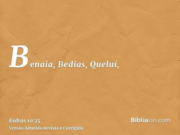 Benaia, Bedias, Queluí,