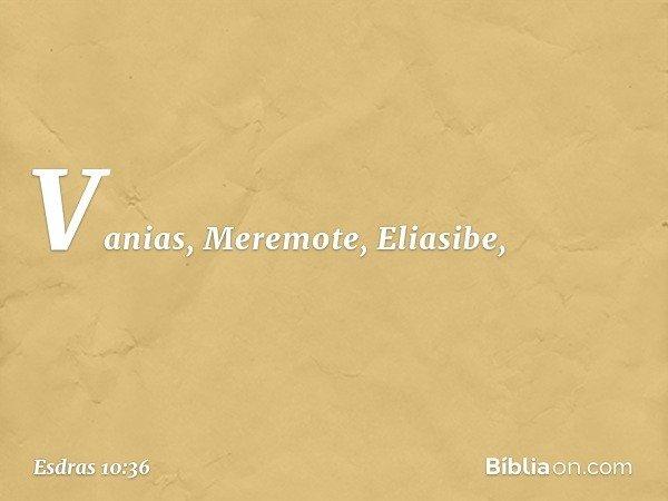Vanias, Meremote, Eliasibe, -- Esdras 10:36