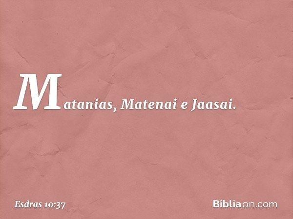 Matanias, Matenai e Jaasai. -- Esdras 10:37