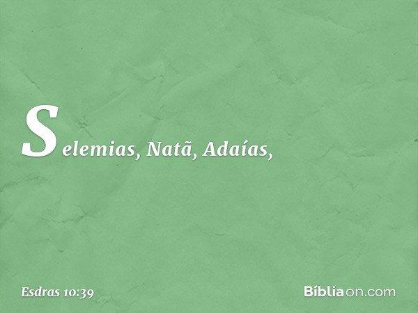 Selemias, Natã, Adaías, -- Esdras 10:39