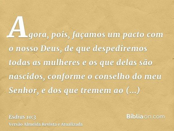 Agora, pois, façamos um pacto com o nosso Deus, de que despediremos todas as mulheres e os que delas são nascidos, conforme o conselho do meu Senhor, e dos que