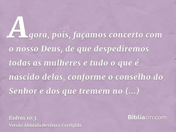 Agora, pois, façamos concerto com o nosso Deus, de que despediremos todas as mulheres e tudo o que é nascido delas, conforme o conselho do Senhor e dos que trem