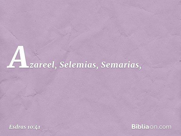 Azareel, Selemias, Semarias, -- Esdras 10:41