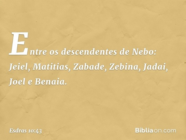 Entre os descendentes de Nebo: Jeiel, Matitias, Zabade, Zebina, Jadai, Joel e Benaia. -- Esdras 10:43