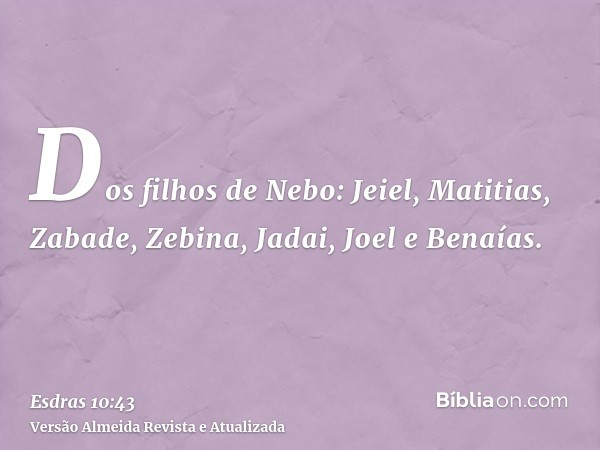 Dos filhos de Nebo: Jeiel, Matitias, Zabade, Zebina, Jadai, Joel e Benaías.