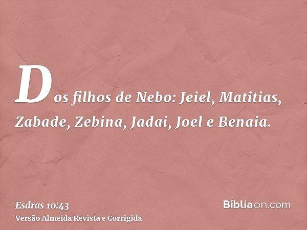 Dos filhos de Nebo: Jeiel, Matitias, Zabade, Zebina, Jadai, Joel e Benaia.