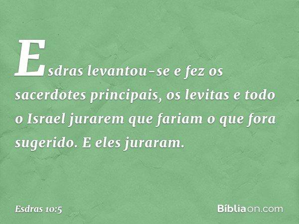 Esdras levantou-se e fez os sacerdotes principais, os levitas e todo o Israel jurarem que fariam o que fora sugerido. E eles juraram. -- Esdras 10:5