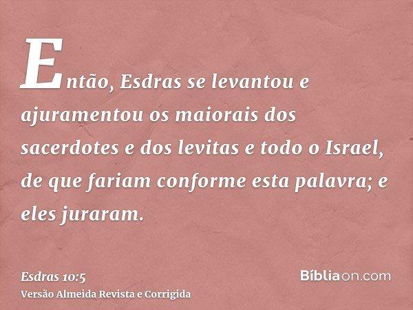 Então, Esdras se levantou e ajuramentou os maiorais dos sacerdotes e dos levitas e todo o Israel, de que fariam conforme esta palavra; e eles juraram.