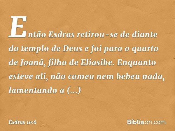Então Esdras retirou-se de diante do templo de Deus e foi para o quarto de Joanã, filho de Eliasibe. Enquanto esteve ali, não comeu nem bebeu nada, lamentando a