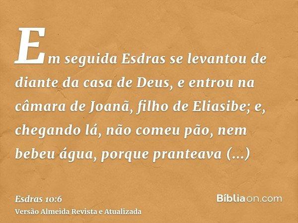 Em seguida Esdras se levantou de diante da casa de Deus, e entrou na câmara de Joanã, filho de Eliasibe; e, chegando lá, não comeu pão, nem bebeu água, porque p