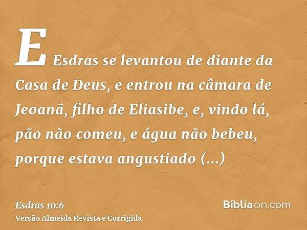 E Esdras se levantou de diante da Casa de Deus, e entrou na câmara de Jeoanã, filho de Eliasibe, e, vindo lá, pão não comeu, e água não bebeu, porque estava ang