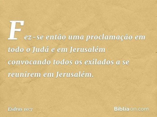Fez-se então uma proclamação em todo o Judá e em Jerusalém convocando todos os exilados a se reunirem em Jerusalém. -- Esdras 10:7