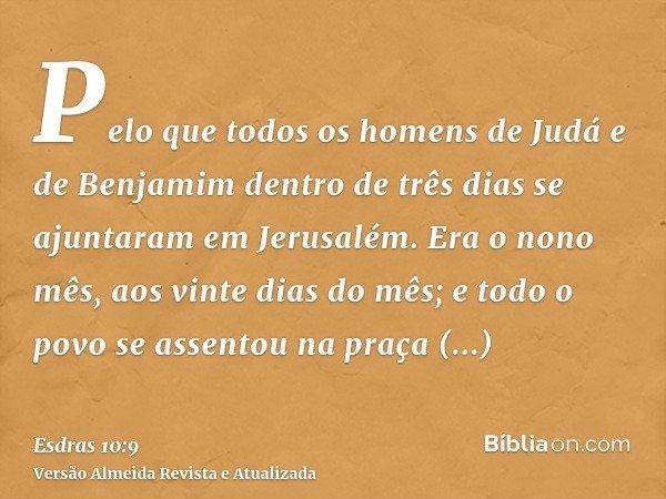 Pelo que todos os homens de Judá e de Benjamim dentro de três dias se ajuntaram em Jerusalém. Era o nono mês, aos vinte dias do mês; e todo o povo se assentou n