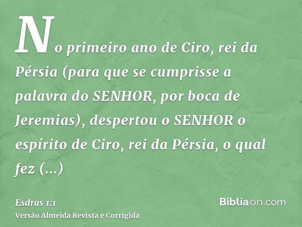 No primeiro ano de Ciro, rei da Pérsia (para que se cumprisse a palavra do SENHOR, por boca de Jeremias), despertou o SENHOR o espírito de Ciro, rei da Pérsia,