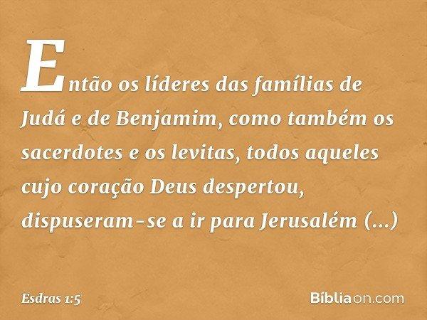 Então os líderes das famílias de Judá e de Benjamim, como também os sacerdotes e os levitas, todos aqueles cujo coração Deus despertou, dispuseram-se a ir para