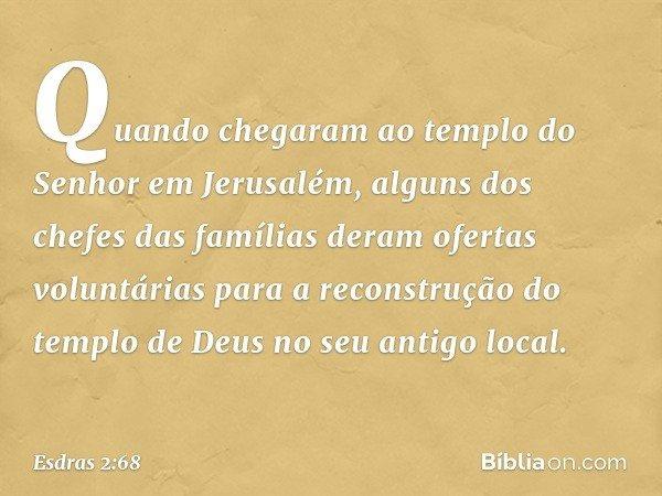 Quando chegaram ao templo do Senhor em Jerusalém, alguns dos chefes das famílias deram ofertas voluntárias para a reconstrução do templo de Deus no seu antigo