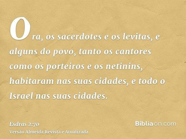 Ora, os sacerdotes e os levitas, e alguns do povo, tanto os cantores como os porteiros e os netinins, habitaram nas suas cidades, e todo o Israel nas suas cidad