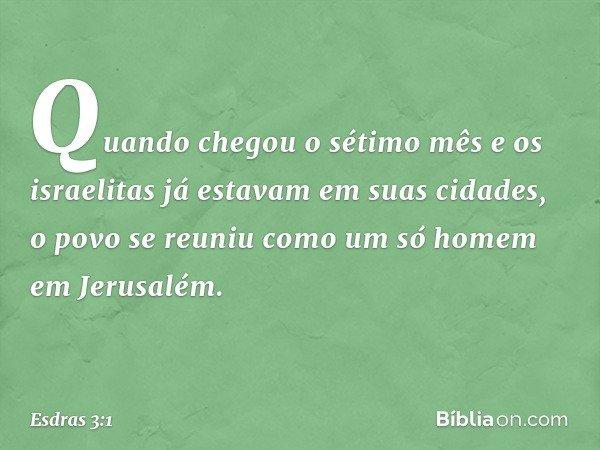 Quando chegou o sétimo mês e os israelitas já estavam em suas cidades, o povo se reuniu como um só homem em Jerusalém. -- Esdras 3:1