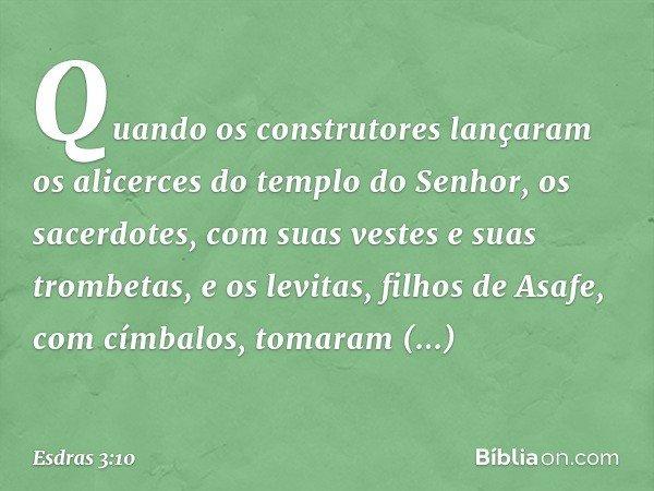 Quando os construtores lançaram os alicerces do templo do Senhor, os sacerdotes, com suas vestes e suas trombetas, e os levitas, filhos de Asafe, com címbalos,