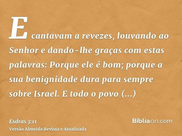 E cantavam a revezes, louvando ao Senhor e dando-lhe graças com estas palavras: Porque ele é bom; porque a sua benignidade dura para sempre sobre Israel. E todo