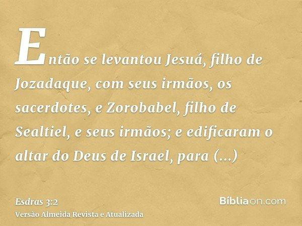 Então se levantou Jesuá, filho de Jozadaque, com seus irmãos, os sacerdotes, e Zorobabel, filho de Sealtiel, e seus irmãos; e edificaram o altar do Deus de Isra