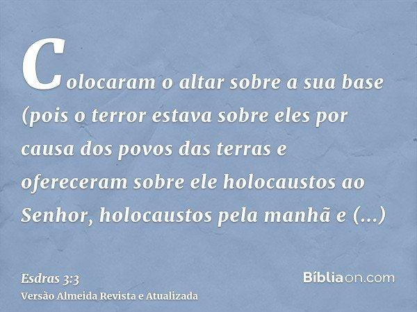 Colocaram o altar sobre a sua base (pois o terror estava sobre eles por causa dos povos das terras e ofereceram sobre ele holocaustos ao Senhor, holocaustos pel