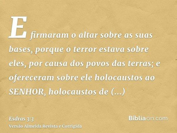 E firmaram o altar sobre as suas bases, porque o terror estava sobre eles, por causa dos povos das terras; e ofereceram sobre ele holocaustos ao SENHOR, holocau