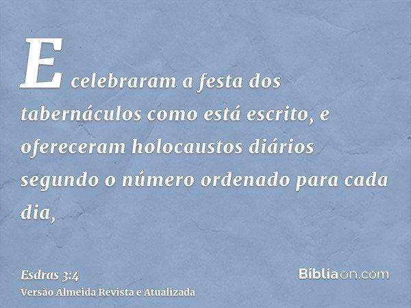 E celebraram a festa dos tabernáculos como está escrito, e ofereceram holocaustos diários segundo o número ordenado para cada dia,
