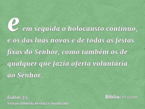e em seguida o holocausto contínuo, e os das luas novas e de todas as festas fixas do Senhor, como também os de qualquer que fazia oferta voluntária ao Senhor.
