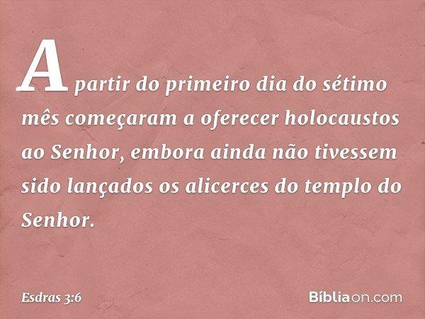 A partir do primeiro dia do sétimo mês começaram a oferecer holocaustos ao Senhor, embora ainda não tivessem sido lançados os alicerces do templo do Senhor. --