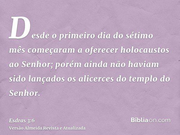 Desde o primeiro dia do sétimo mês começaram a oferecer holocaustos ao Senhor; porém ainda não haviam sido lançados os alicerces do templo do Senhor.