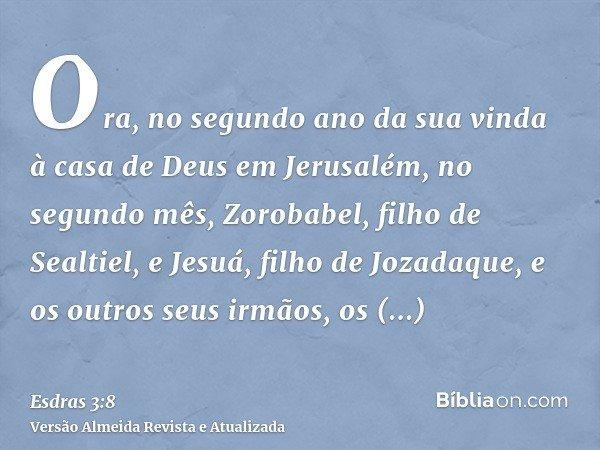 Ora, no segundo ano da sua vinda à casa de Deus em Jerusalém, no segundo mês, Zorobabel, filho de Sealtiel, e Jesuá, filho de Jozadaque, e os outros seus irmãos