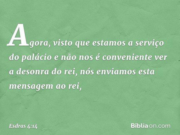 Agora, visto que estamos a serviço do palácio e não nos é conveniente ver a desonra do rei, nós enviamos esta mensagem ao rei, -- Esdras 4:14