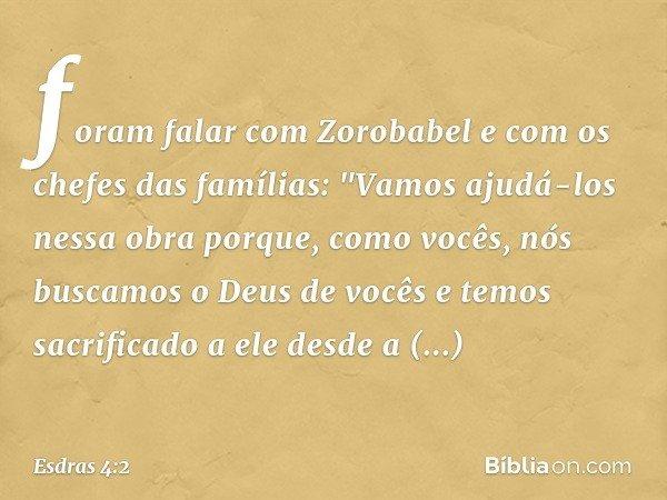 """foram falar com Zorobabel e com os chefes das famílias: """"Vamos ajudá-los nessa obra porque, como vocês, nós buscamos o Deus de vocês e temos sacrificado a ele d"""