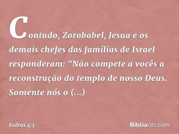 """Contudo, Zorobabel, Jesua e os demais chefes das famílias de Israel responderam: """"Não compete a vocês a reconstrução do templo de nosso Deus. Somente nós o con"""