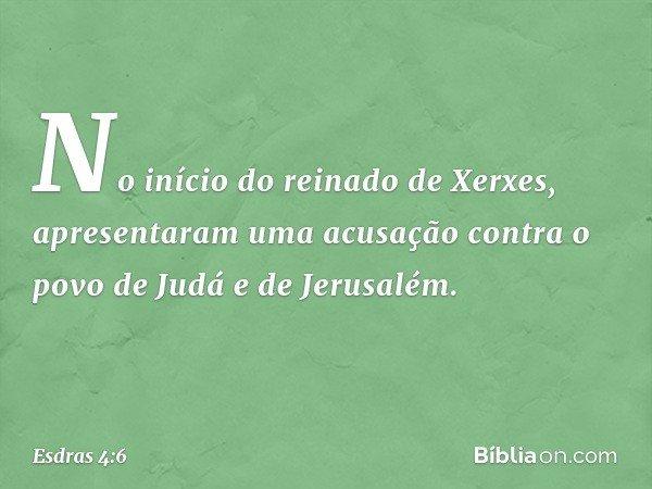 No início do reinado de Xerxes, apresentaram uma acusação contra o povo de Judá e de Jerusalém. -- Esdras 4:6