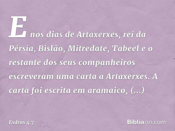 E nos dias de Artaxerxes, rei da Pérsia, Bislão, Mitredate, Tabeel e o restante dos seus companheiros escreveram uma carta a Artaxerxes. A carta foi escrita em