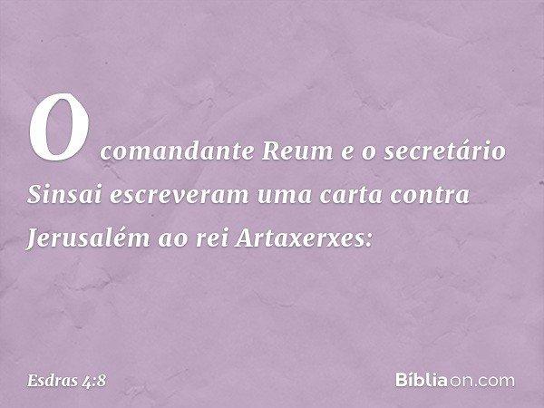 O comandante Reum e o secretário Sinsai escreveram uma carta contra Jerusalém ao rei Artaxerxes: -- Esdras 4:8