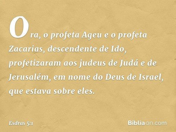 Ora, o profeta Ageu e o profeta Zacarias, descendente de Ido, profetizaram aos judeus de Judá e de Jerusalém, em nome do Deus de Israel, que estava sobre eles.