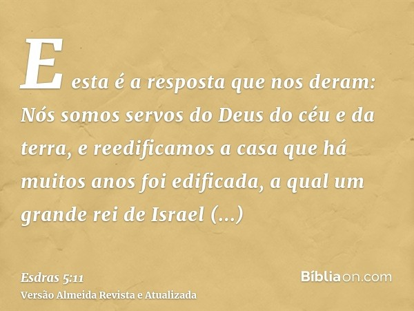 E esta é a resposta que nos deram: Nós somos servos do Deus do céu e da terra, e reedificamos a casa que há muitos anos foi edificada, a qual um grande rei de I