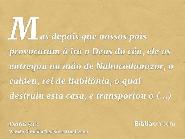 Mas depois que nossos pais provocaram à ira o Deus do céu, ele os entregou na mão de Nabucodonozor, o caldeu, rei de Babilônia, o qual destruiu esta casa, e tra