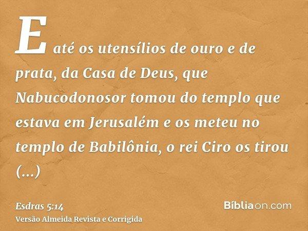 E até os utensílios de ouro e de prata, da Casa de Deus, que Nabucodonosor tomou do templo que estava em Jerusalém e os meteu no templo de Babilônia, o rei Ciro