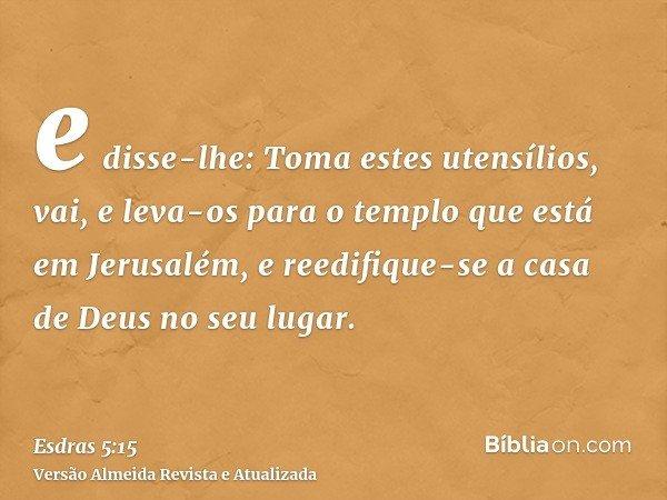 e disse-lhe: Toma estes utensílios, vai, e leva-os para o templo que está em Jerusalém, e reedifique-se a casa de Deus no seu lugar.