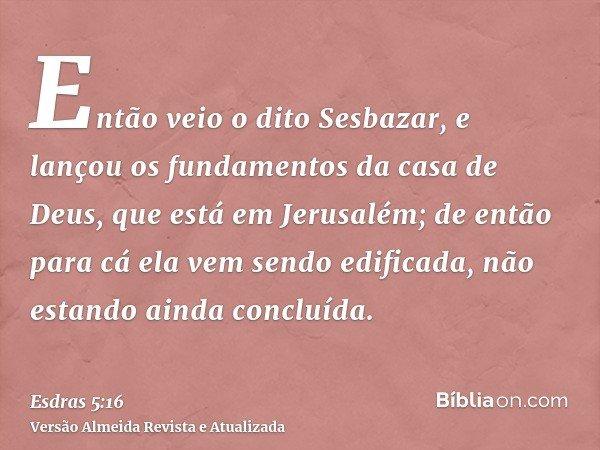 Então veio o dito Sesbazar, e lançou os fundamentos da casa de Deus, que está em Jerusalém; de então para cá ela vem sendo edificada, não estando ainda concluíd