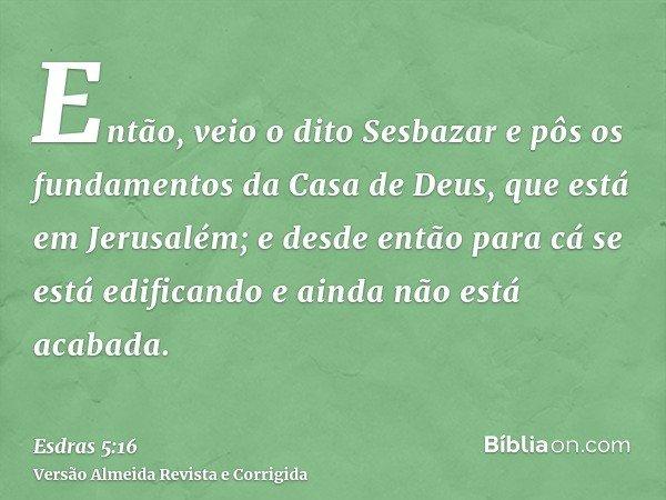 Então, veio o dito Sesbazar e pôs os fundamentos da Casa de Deus, que está em Jerusalém; e desde então para cá se está edificando e ainda não está acabada.