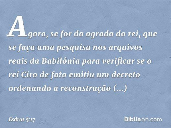 """""""Agora, se for do agrado do rei, que se faça uma pesquisa nos arquivos reais da Babilônia para verificar se o rei Ciro de fato emitiu um decreto ordenando a re"""