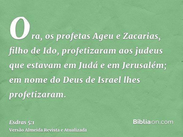 Ora, os profetas Ageu e Zacarias, filho de Ido, profetizaram aos judeus que estavam em Judá e em Jerusalém; em nome do Deus de Israel lhes profetizaram.